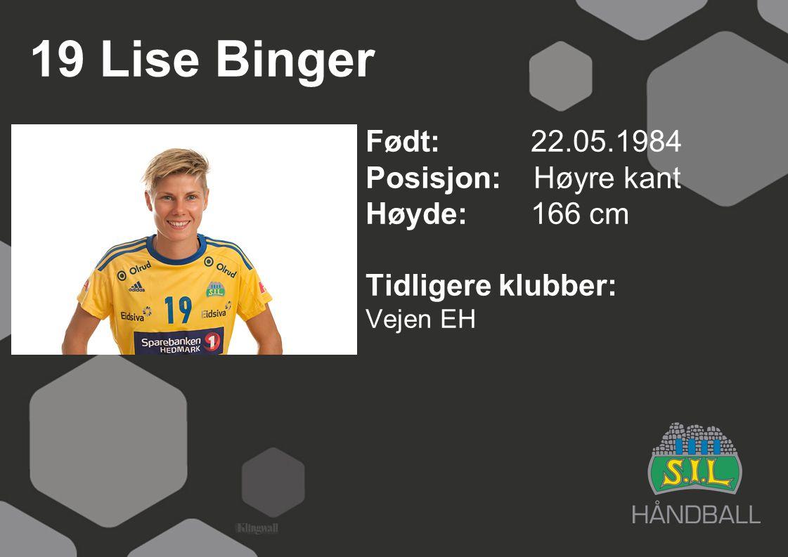 19 Lise Binger Født: 22.05.1984 Posisjon: Høyre kant Høyde:166 cm Tidligere klubber: Vejen EH