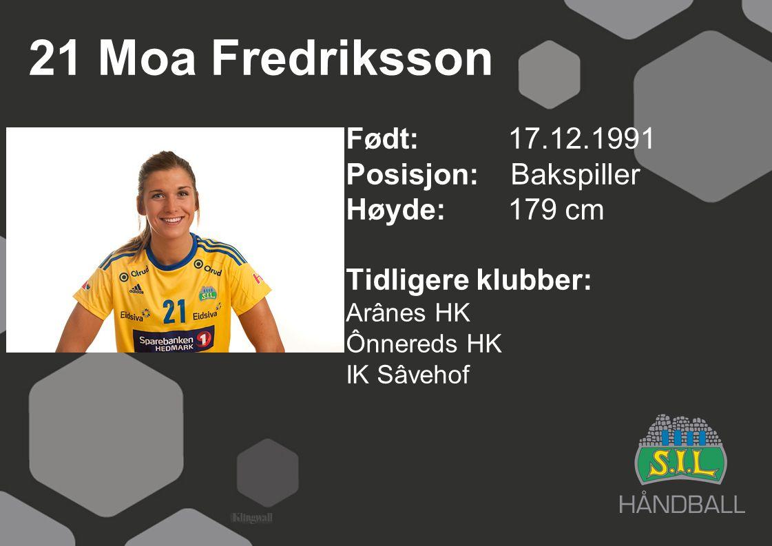 21 Moa Fredriksson Født: 17.12.1991 Posisjon: Bakspiller Høyde:179 cm Tidligere klubber: Arânes HK Ônnereds HK IK Sâvehof