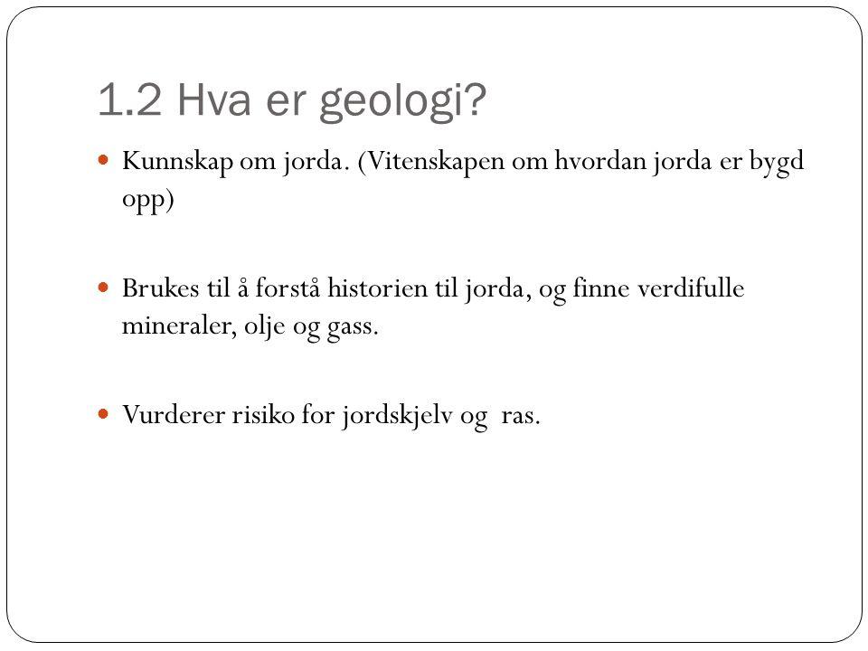1.2 Hva er geologi? Kunnskap om jorda. (Vitenskapen om hvordan jorda er bygd opp) Brukes til å forstå historien til jorda, og finne verdifulle mineral
