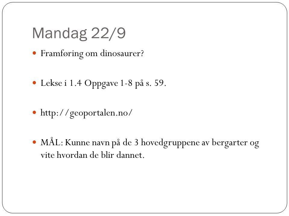 Mandag 22/9 Framføring om dinosaurer? Lekse i 1.4 Oppgave 1-8 på s. 59. http://geoportalen.no/ MÅL: Kunne navn på de 3 hovedgruppene av bergarter og v