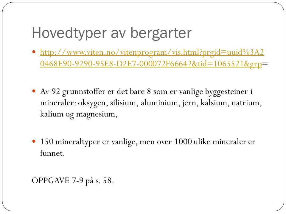 Hovedtyper av bergarter http://www.viten.no/vitenprogram/vis.html?prgid=uuid%3A2 0468E90-9290-95E8-D2E7-000072F66642&tid=1065521&grp= http://www.viten.no/vitenprogram/vis.html?prgid=uuid%3A2 0468E90-9290-95E8-D2E7-000072F66642&tid=1065521&grp Av 92 grunnstoffer er det bare 8 som er vanlige byggesteiner i mineraler: oksygen, silisium, aluminium, jern, kalsium, natrium, kalium og magnesium, 150 mineraltyper er vanlige, men over 1000 ulike mineraler er funnet.