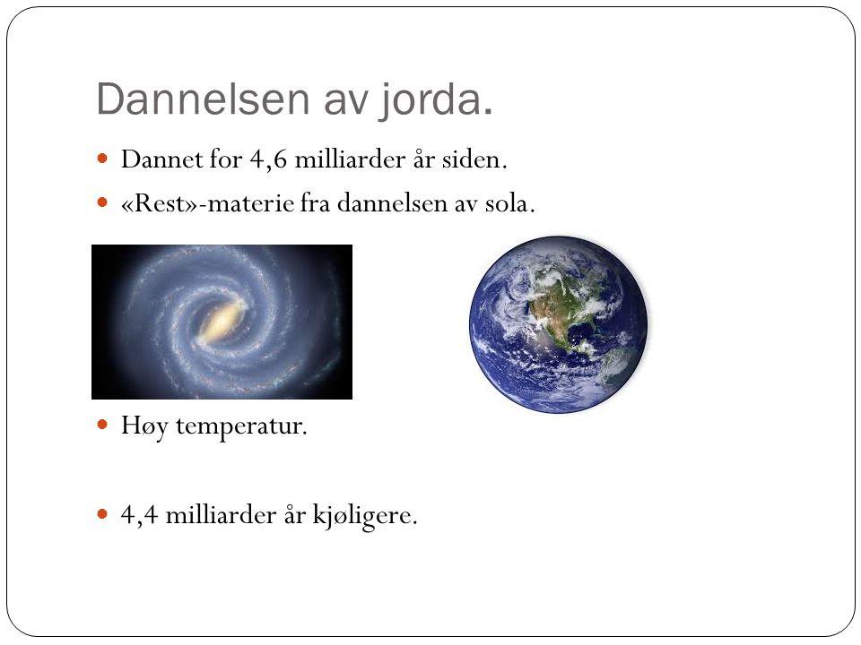 Dannelsen av jorda. Dannet for 4,6 milliarder år siden. «Rest»-materie fra dannelsen av sola. Høy temperatur. 4,4 milliarder år kjøligere.
