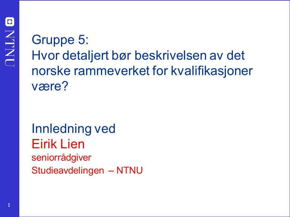 1 Gruppe 5: Hvor detaljert bør beskrivelsen av det norske rammeverket for kvalifikasjoner være? Innledning ved Eirik Lien seniorrådgiver Studieavdelin