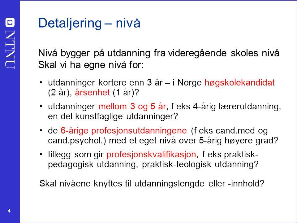 4 Detaljering – nivå Nivå bygger på utdanning fra videregående skoles nivå Skal vi ha egne nivå for: utdanninger kortere enn 3 år – i Norge høgskolekandidat (2 år), årsenhet (1 år).