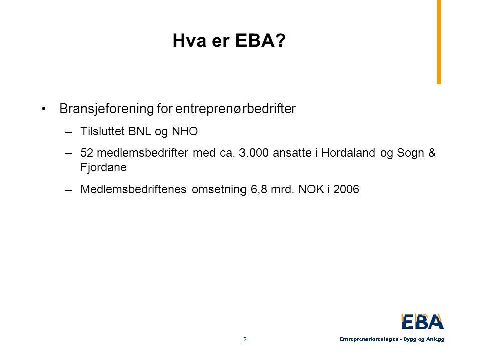 2 2 Hva er EBA? Bransjeforening for entreprenørbedrifter –Tilsluttet BNL og NHO –52 medlemsbedrifter med ca. 3.000 ansatte i Hordaland og Sogn & Fjord