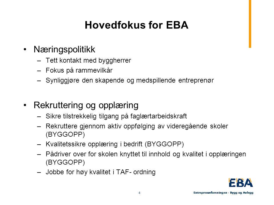 4 4 Hovedfokus for EBA Næringspolitikk –Tett kontakt med byggherrer –Fokus på rammevilkår –Synliggjøre den skapende og medspillende entreprenør Rekrut