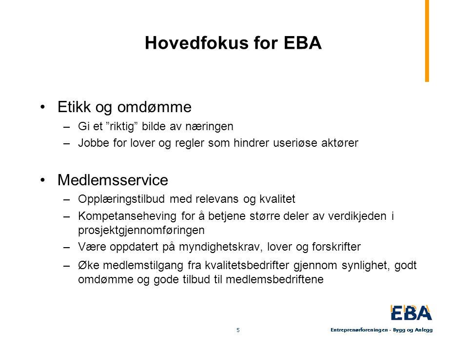 """5 5 Hovedfokus for EBA Etikk og omdømme –Gi et """"riktig"""" bilde av næringen –Jobbe for lover og regler som hindrer useriøse aktører Medlemsservice –Oppl"""