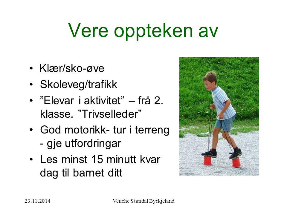 23.11.2014Venche Standal Byrkjeland Vere oppteken av Klær/sko-øve Skoleveg/trafikk Elevar i aktivitet – frå 2.