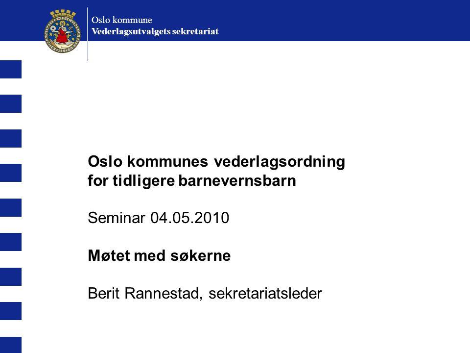 Oslo kommunes vederlagsordning for tidligere barnevernsbarn Seminar 04.05.2010 Møtet med søkerne Berit Rannestad, sekretariatsleder Oslo kommune Veder