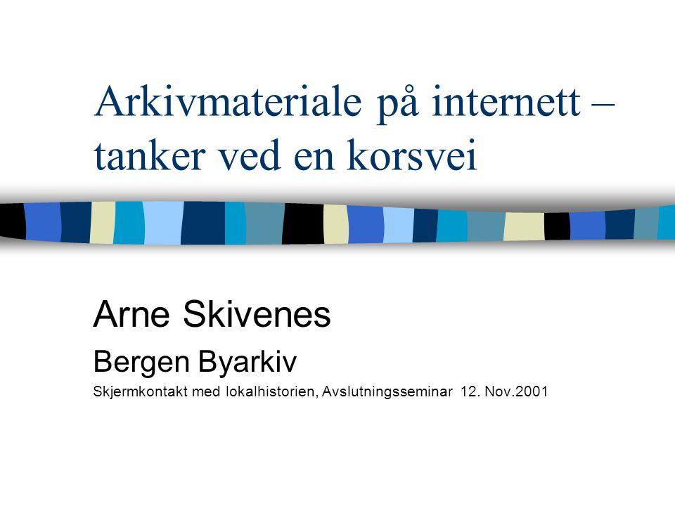 Arkivmateriale på internett – tanker ved en korsvei Arne Skivenes Bergen Byarkiv Skjermkontakt med lokalhistorien, Avslutningsseminar 12.