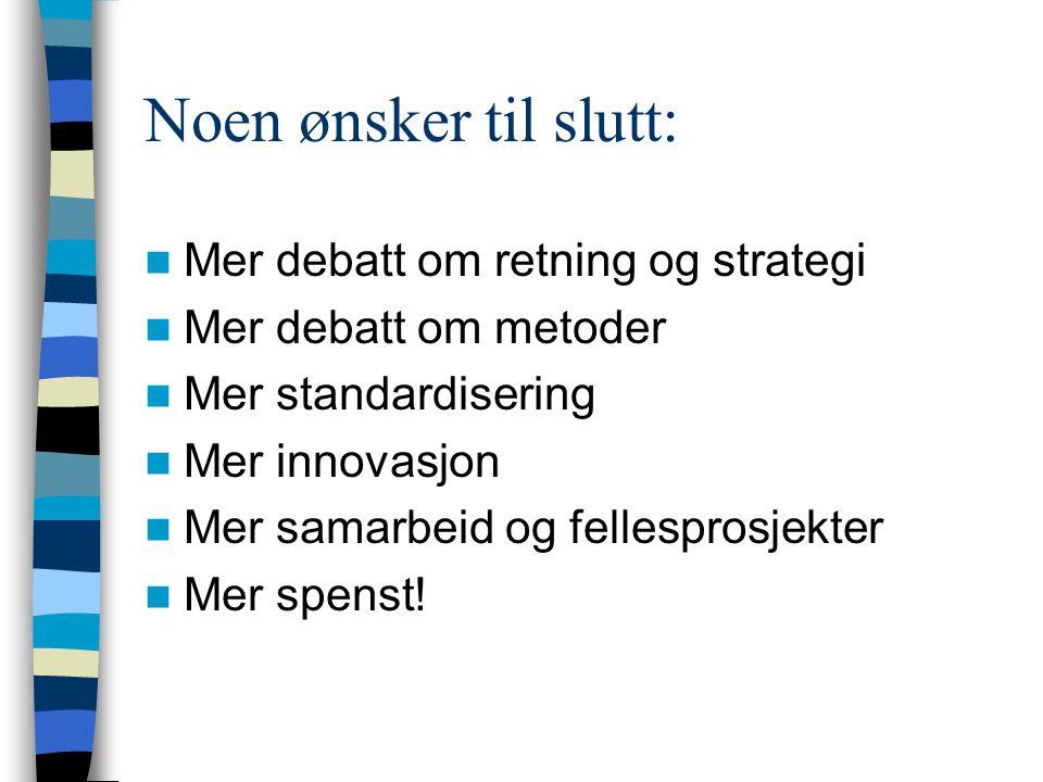 Noen ønsker til slutt: Mer debatt om retning og strategi Mer debatt om metoder Mer standardisering Mer innovasjon Mer samarbeid og fellesprosjekter Mer spenst!