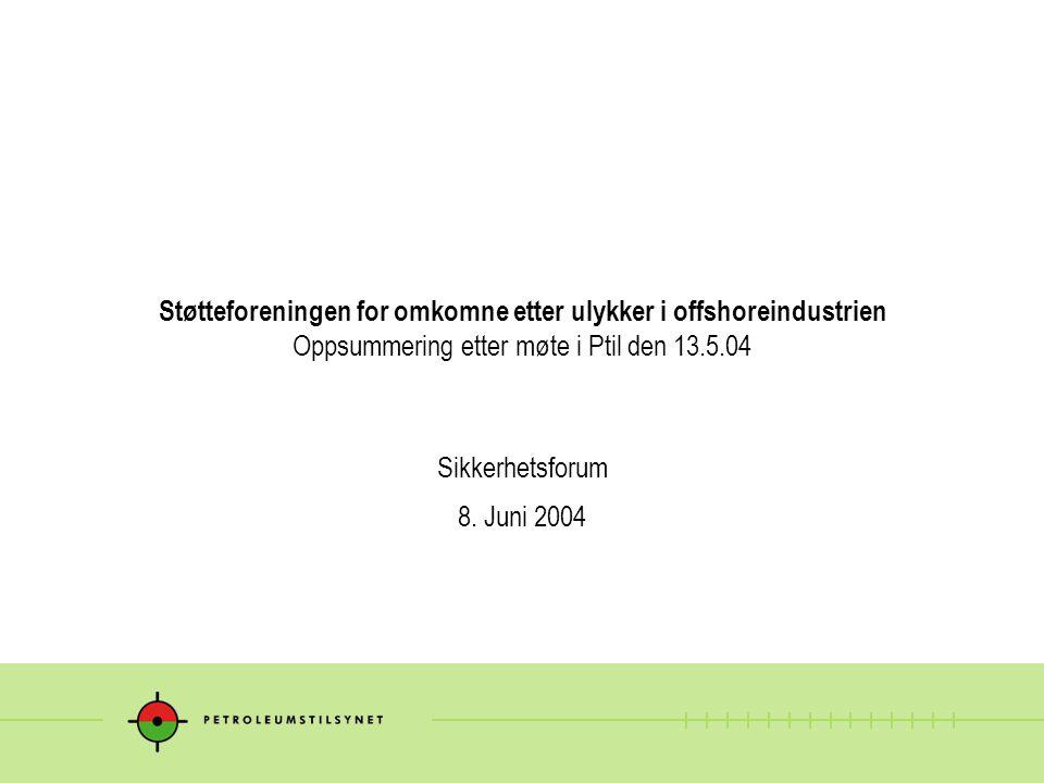 Støtteforeningen for omkomne etter ulykker i offshoreindustrien Oppsummering etter møte i Ptil den 13.5.04 Sikkerhetsforum 8.