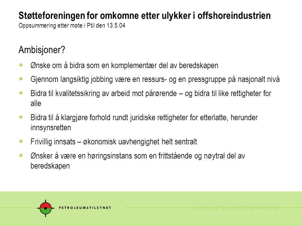 Støtteforeningen for omkomne etter ulykker i offshoreindustrien Oppsummering etter møte i Ptil den 13.5.04 Ambisjoner.