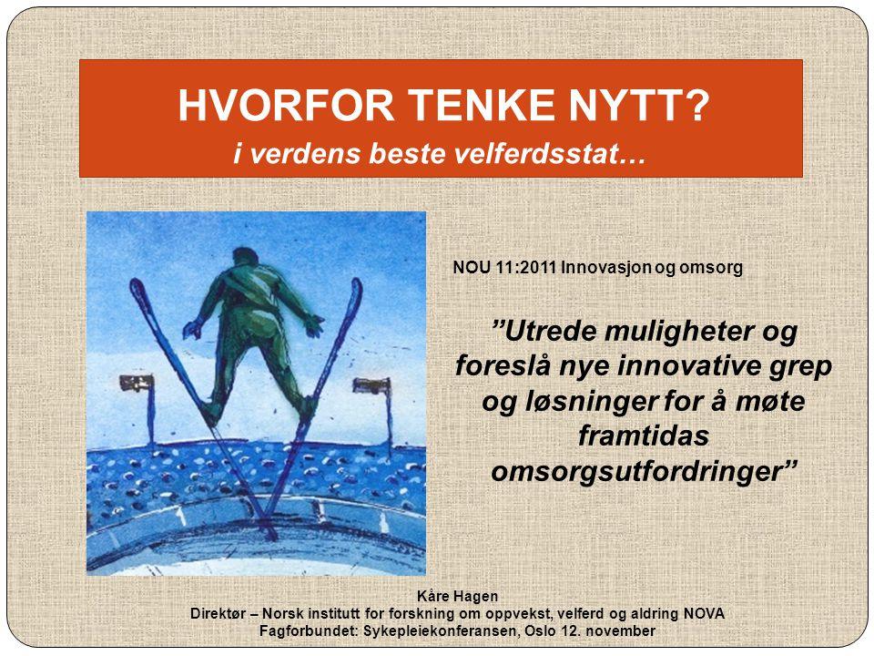 """HVORFOR TENKE NYTT? i verdens beste velferdsstat… NOU 11:2011 Innovasjon og omsorg """"Utrede muligheter og foreslå nye innovative grep og løsninger for"""