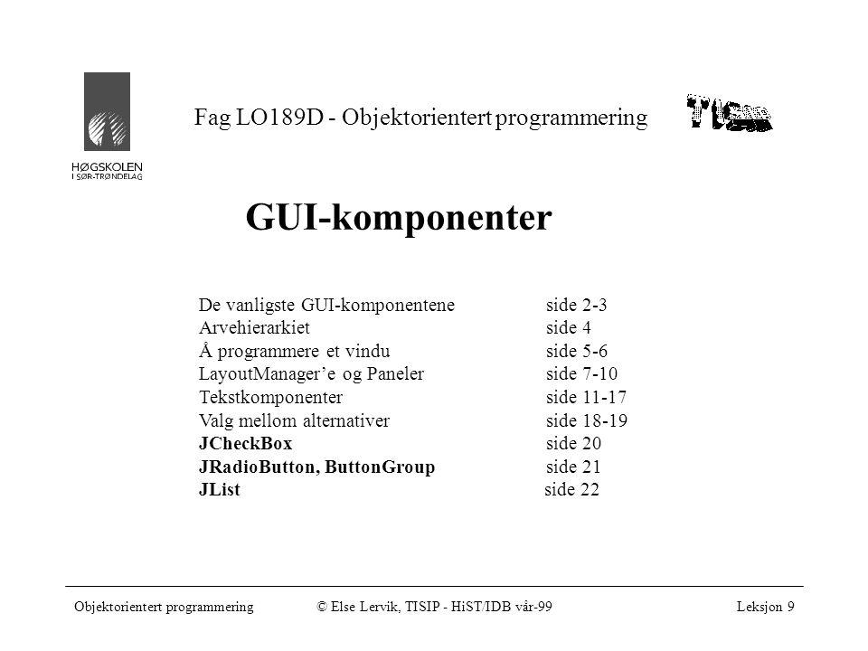 Fag LO189D - Objektorientert programmering Objektorientert programmering© Else Lervik, TISIP - HiST/IDB vår-99Leksjon 9 GUI-komponenter De vanligste GUI-komponenteneside 2-3 Arvehierarkietside 4 Å programmere et vinduside 5-6 LayoutManager'e og Panelerside 7-10 Tekstkomponenterside 11-17 Valg mellom alternativerside 18-19 JCheckBox side 20 JRadioButton, ButtonGroupside 21 JList side 22