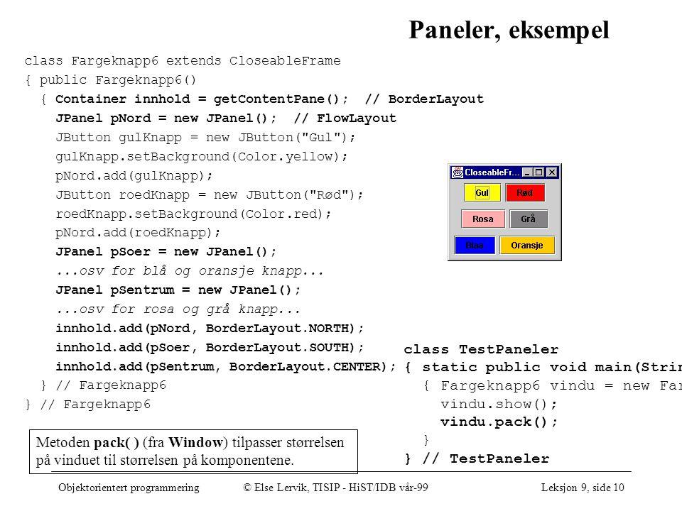 Objektorientert programmering© Else Lervik, TISIP - HiST/IDB vår-99Leksjon 9, side 10 Paneler, eksempel class Fargeknapp6 extends CloseableFrame { public Fargeknapp6() { Container innhold = getContentPane(); // BorderLayout JPanel pNord = new JPanel(); // FlowLayout JButton gulKnapp = new JButton( Gul ); gulKnapp.setBackground(Color.yellow); pNord.add(gulKnapp); JButton roedKnapp = new JButton( Rød ); roedKnapp.setBackground(Color.red); pNord.add(roedKnapp); JPanel pSoer = new JPanel();...osv for blå og oransje knapp...