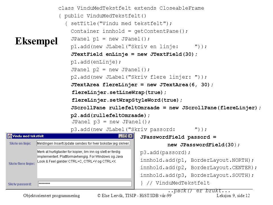 Objektorientert programmering© Else Lervik, TISIP - HiST/IDB vår-99Leksjon 9, side 12 Eksempel class VinduMedTekstfelt extends CloseableFrame { public VinduMedTekstfelt() { setTitle( Vindu med tekstfelt ); Container innhold = getContentPane(); JPanel p1 = new JPanel(); p1.add(new JLabel( Skriv en linje: )); JTextField enLinje = new JTextField(30); p1.add(enLinje); JPanel p2 = new JPanel(); p2.add(new JLabel( Skriv flere linjer: )); JTextArea flereLinjer = new JTextArea(6, 30); flereLinjer.setLineWrap(true); flereLinjer.setWrapStyleWord(true); JScrollPane rullefeltOmraade = new JScrollPane(flereLinjer); p2.add(rullefeltOmraade); JPanel p3 = new JPanel(); p3.add(new JLabel( Skriv passord: )); JPasswordField passord = new JPasswordField(30); p3.add(passord); innhold.add(p1, BorderLayout.NORTH); innhold.add(p2, BorderLayout.CENTER); innhold.add(p3, BorderLayout.SOUTH); } // VinduMedTekstfelt..pack() er brukt...
