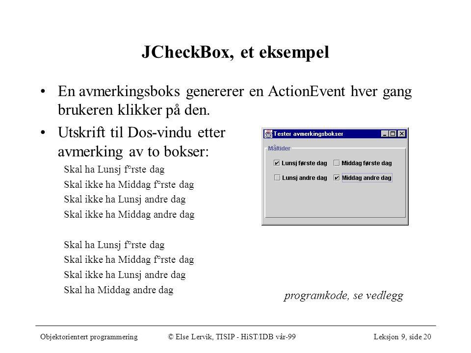 Objektorientert programmering© Else Lervik, TISIP - HiST/IDB vår-99Leksjon 9, side 20 programkode, se vedlegg JCheckBox, et eksempel En avmerkingsboks genererer en ActionEvent hver gang brukeren klikker på den.
