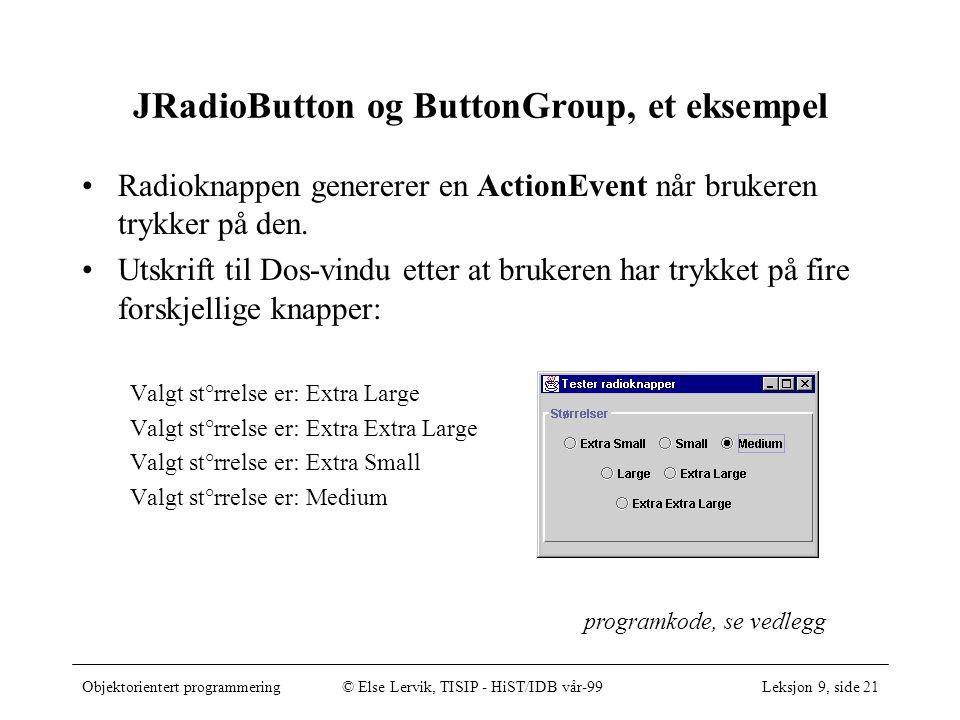 Objektorientert programmering© Else Lervik, TISIP - HiST/IDB vår-99Leksjon 9, side 21 JRadioButton og ButtonGroup, et eksempel Radioknappen genererer en ActionEvent når brukeren trykker på den.