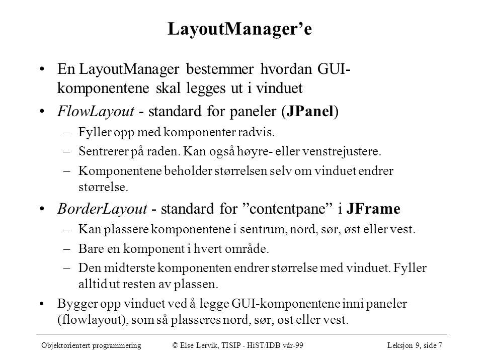 Objektorientert programmering© Else Lervik, TISIP - HiST/IDB vår-99Leksjon 9, side 7 LayoutManager'e En LayoutManager bestemmer hvordan GUI- komponentene skal legges ut i vinduet FlowLayout - standard for paneler (JPanel) –Fyller opp med komponenter radvis.