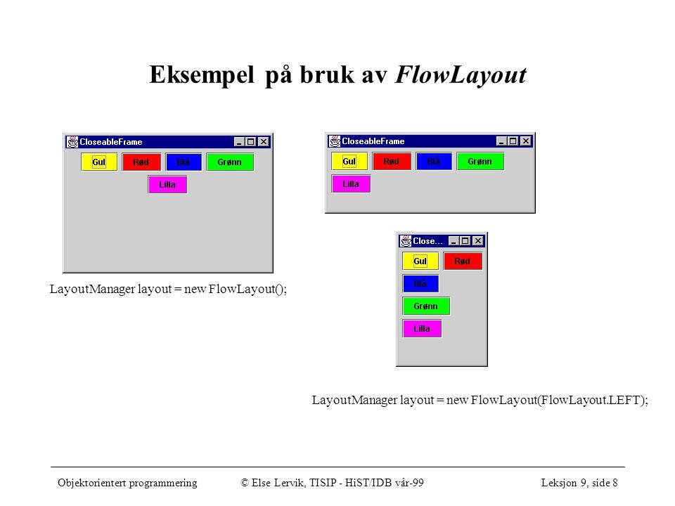 Objektorientert programmering© Else Lervik, TISIP - HiST/IDB vår-99Leksjon 9, side 8 Eksempel på bruk av FlowLayout LayoutManager layout = new FlowLayout(); LayoutManager layout = new FlowLayout(FlowLayout.LEFT);