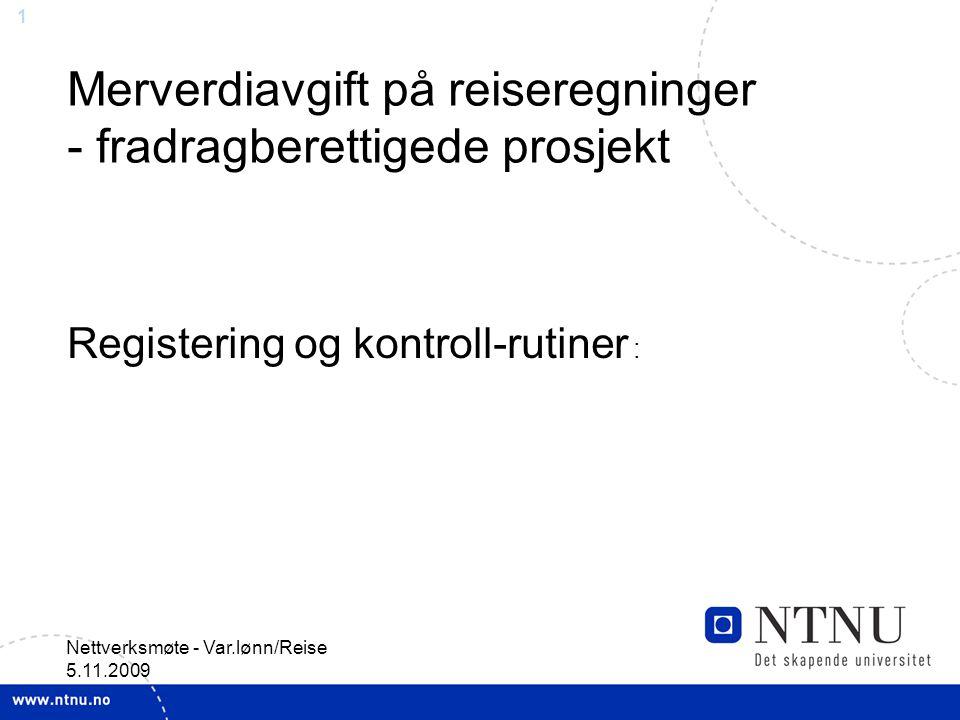 1 Nettverksmøte - Var.lønn/Reise 5.11.2009 Merverdiavgift på reiseregninger - fradragberettigede prosjekt Registering og kontroll-rutiner :