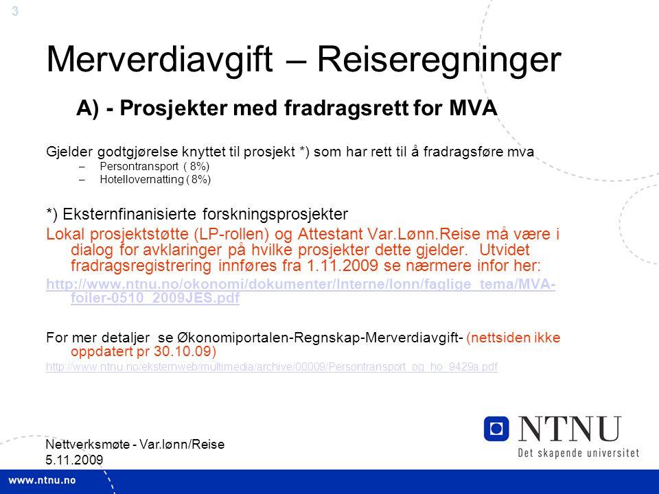 3 Nettverksmøte - Var.lønn/Reise 5.11.2009 Merverdiavgift – Reiseregninger A) - Prosjekter med fradragsrett for MVA Gjelder godtgjørelse knyttet til prosjekt *) som har rett til å fradragsføre mva –Persontransport ( 8%) –Hotellovernatting ( 8%) *) Eksternfinanisierte forskningsprosjekter Lokal prosjektstøtte (LP-rollen) og Attestant Var.Lønn.Reise må være i dialog for avklaringer på hvilke prosjekter dette gjelder.