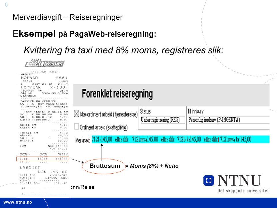 6 Nettverksmøte - Var.lønn/Reise 5.11.2009 Merverdiavgift – Reiseregninger Eksempel på PagaWeb-reiseregning: Kvittering fra taxi med 8% moms, registreres slik: Bruttosum = Moms (8%) + Netto