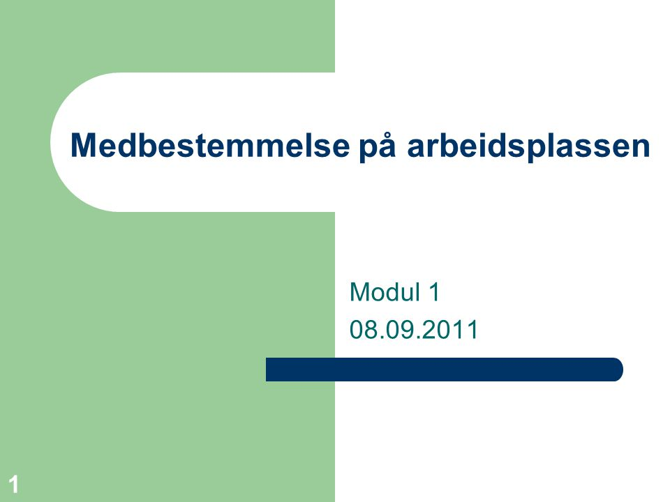 1 Medbestemmelse på arbeidsplassen Modul 1 08.09.2011