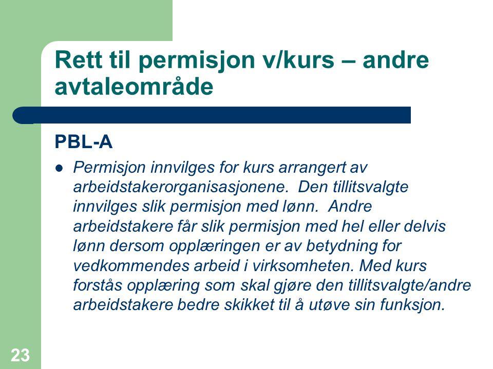 23 Rett til permisjon v/kurs – andre avtaleområde PBL-A Permisjon innvilges for kurs arrangert av arbeidstakerorganisasjonene. Den tillitsvalgte innvi