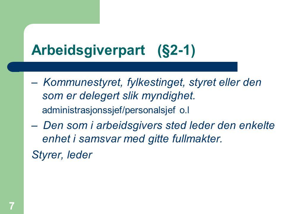 7 Arbeidsgiverpart (§2-1) – Kommunestyret, fylkestinget, styret eller den som er delegert slik myndighet. administrasjonssjef/personalsjef o.l – Den s