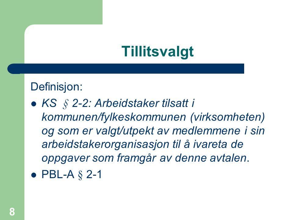 8 Tillitsvalgt Definisjon: KS § 2-2: Arbeidstaker tilsatt i kommunen/fylkeskommunen (virksomheten) og som er valgt/utpekt av medlemmene i sin arbeidst
