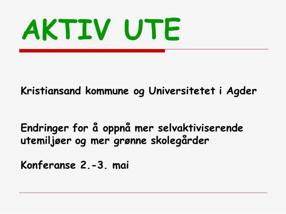 AKTIV UTE Kristiansand kommune og Universitetet i Agder Endringer for å oppnå mer selvaktiviserende utemiljøer og mer grønne skolegårder Konferanse 2.
