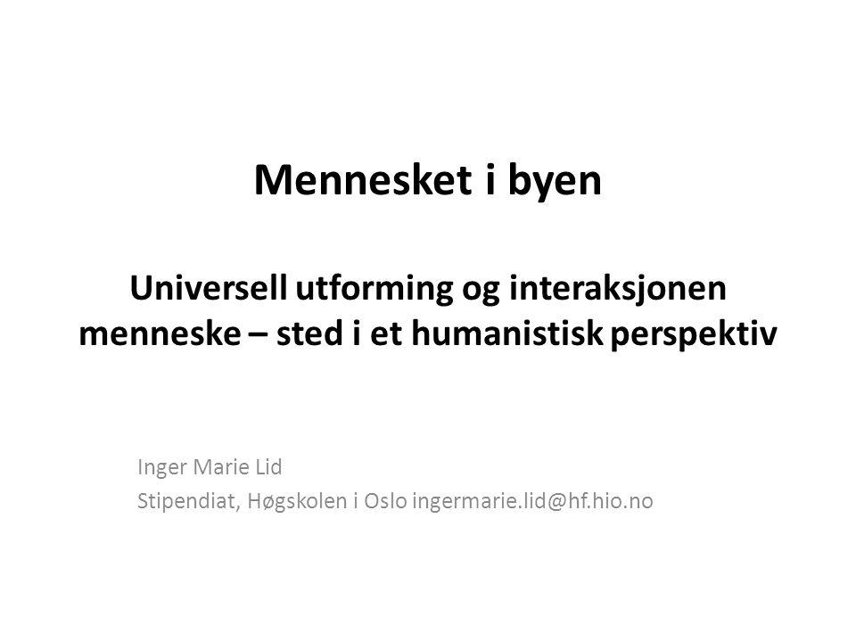 Mennesket i byen Universell utforming og interaksjonen menneske – sted i et humanistisk perspektiv Inger Marie Lid Stipendiat, Høgskolen i Oslo ingermarie.lid@hf.hio.no