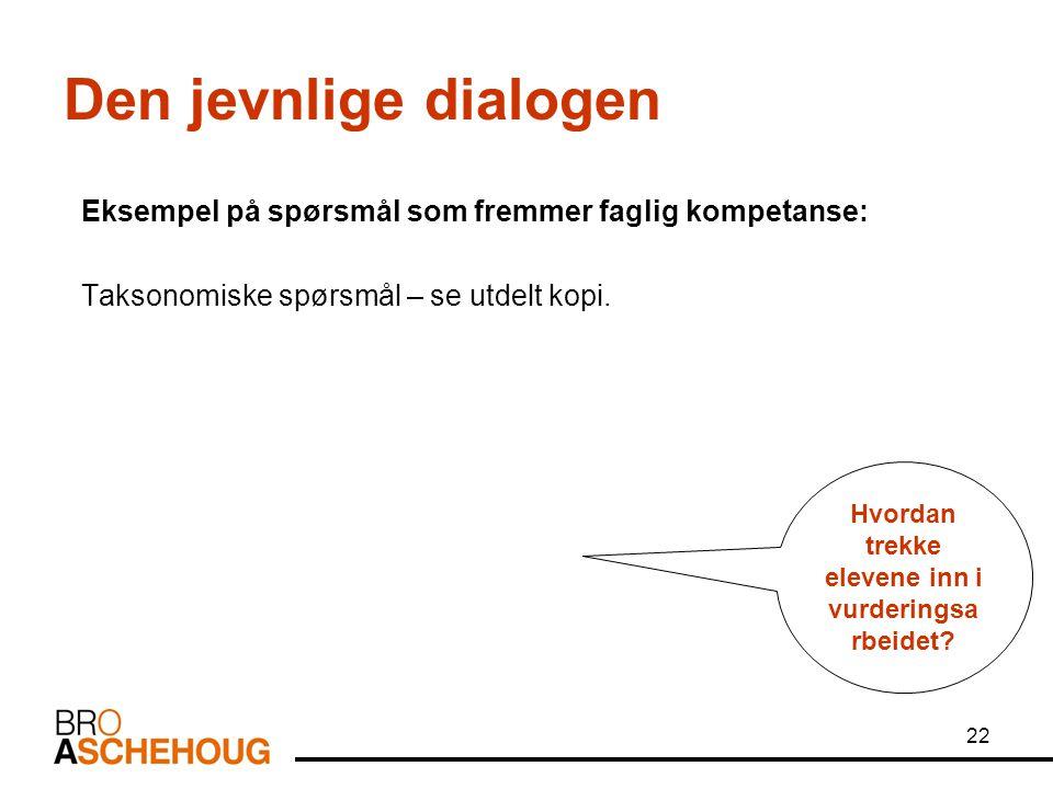 22 Den jevnlige dialogen Eksempel på spørsmål som fremmer faglig kompetanse: Taksonomiske spørsmål – se utdelt kopi. Hvordan trekke elevene inn i vurd