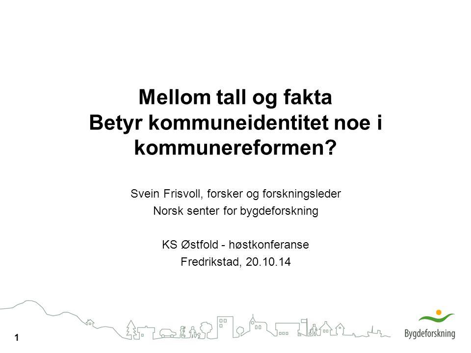 1 Mellom tall og fakta Betyr kommuneidentitet noe i kommunereformen? Svein Frisvoll, forsker og forskningsleder Norsk senter for bygdeforskning KS Øst
