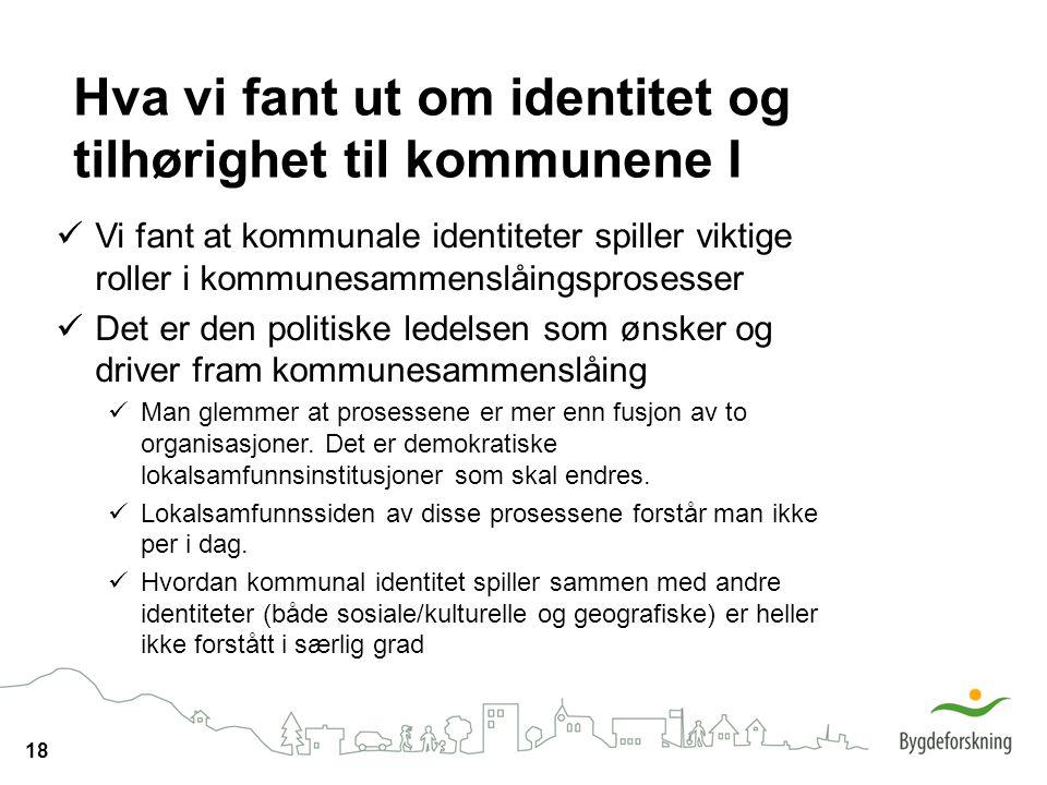 18 Vi fant at kommunale identiteter spiller viktige roller i kommunesammenslåingsprosesser Det er den politiske ledelsen som ønsker og driver fram kom