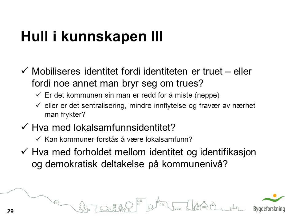 29 Hull i kunnskapen III Mobiliseres identitet fordi identiteten er truet – eller fordi noe annet man bryr seg om trues? Er det kommunen sin man er re