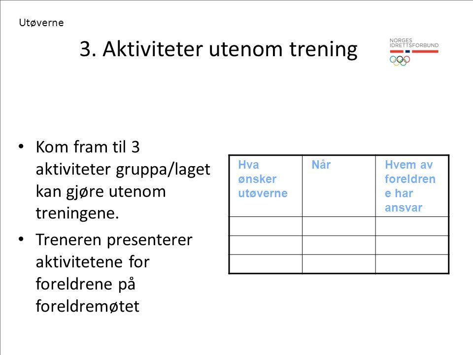 3. Aktiviteter utenom trening Hva ønsker utøverne NårHvem av foreldren e har ansvar Kom fram til 3 aktiviteter gruppa/laget kan gjøre utenom treningen