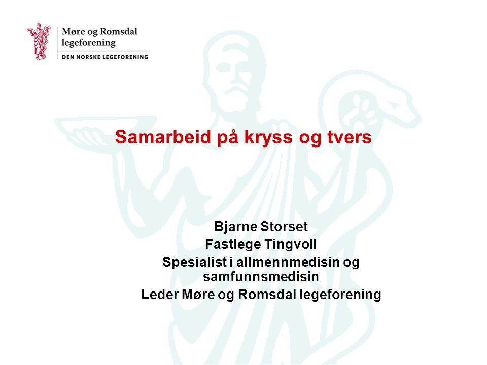 Samarbeid på kryss og tvers Bjarne Storset Fastlege Tingvoll Spesialist i allmennmedisin og samfunnsmedisin Leder Møre og Romsdal legeforening