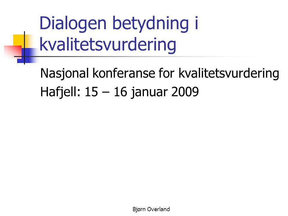 Bjørn Overland Dialogen betydning i kvalitetsvurdering Nasjonal konferanse for kvalitetsvurdering Hafjell: 15 – 16 januar 2009