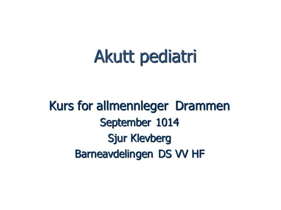 Akutt pediatri Akutt pediatri Kurs for allmennleger Drammen September 1014 Sjur Klevberg Barneavdelingen DS VV HF