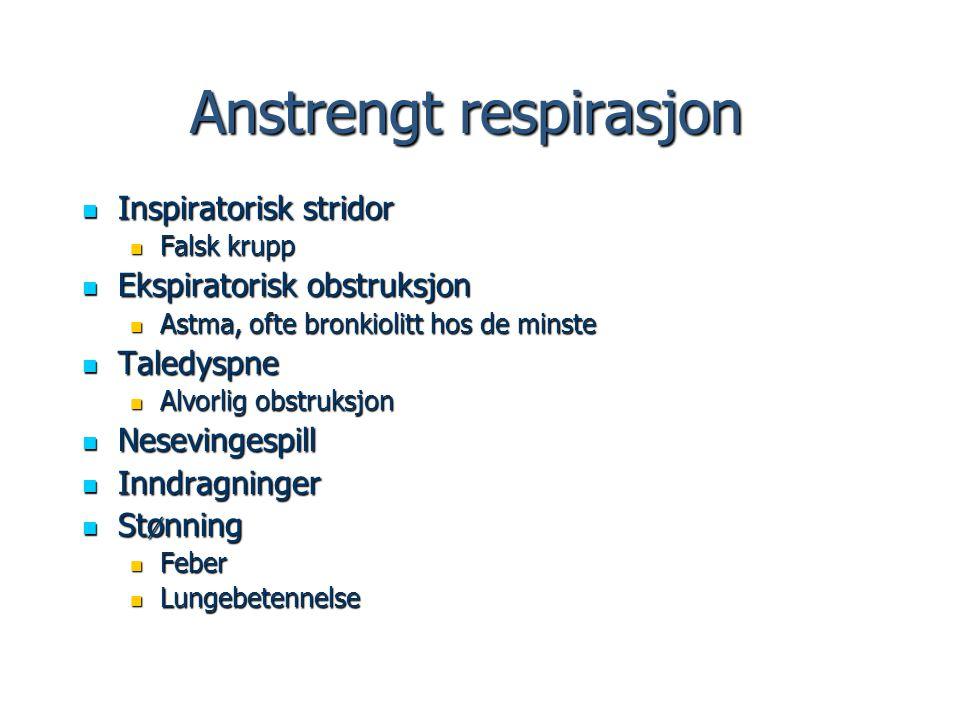 Anstrengt respirasjon Inspiratorisk stridor Inspiratorisk stridor Falsk krupp Falsk krupp Ekspiratorisk obstruksjon Ekspiratorisk obstruksjon Astma, o