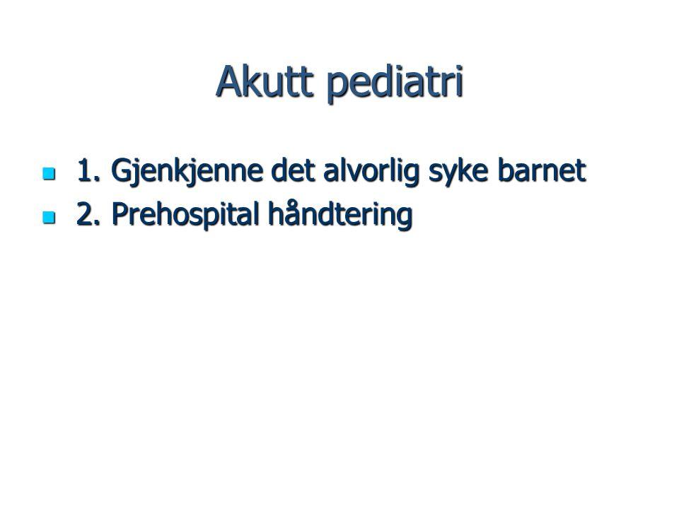 Akutt pediatri 1. Gjenkjenne det alvorlig syke barnet 1. Gjenkjenne det alvorlig syke barnet 2. Prehospital håndtering 2. Prehospital håndtering