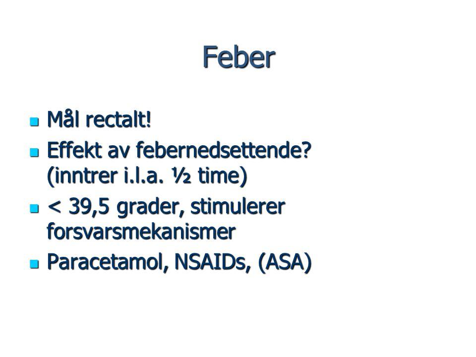 Feber Mål rectalt! Mål rectalt! Effekt av febernedsettende? (inntrer i.l.a. ½ time) Effekt av febernedsettende? (inntrer i.l.a. ½ time) < 39,5 grader,