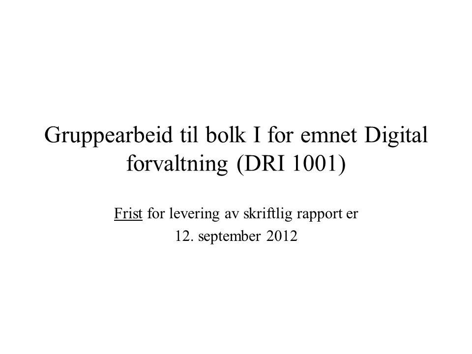 Gruppearbeid til bolk I for emnet Digital forvaltning (DRI 1001) Frist for levering av skriftlig rapport er 12. september 2012