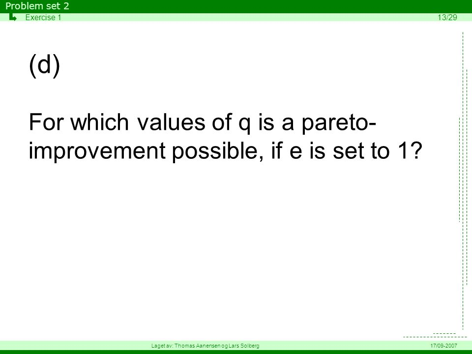 (d) For which values of q is a pareto- improvement possible, if e is set to 1? Problem set 2 Exercise 113/29 Laget av: Thomas Aanensen og Lars Solberg