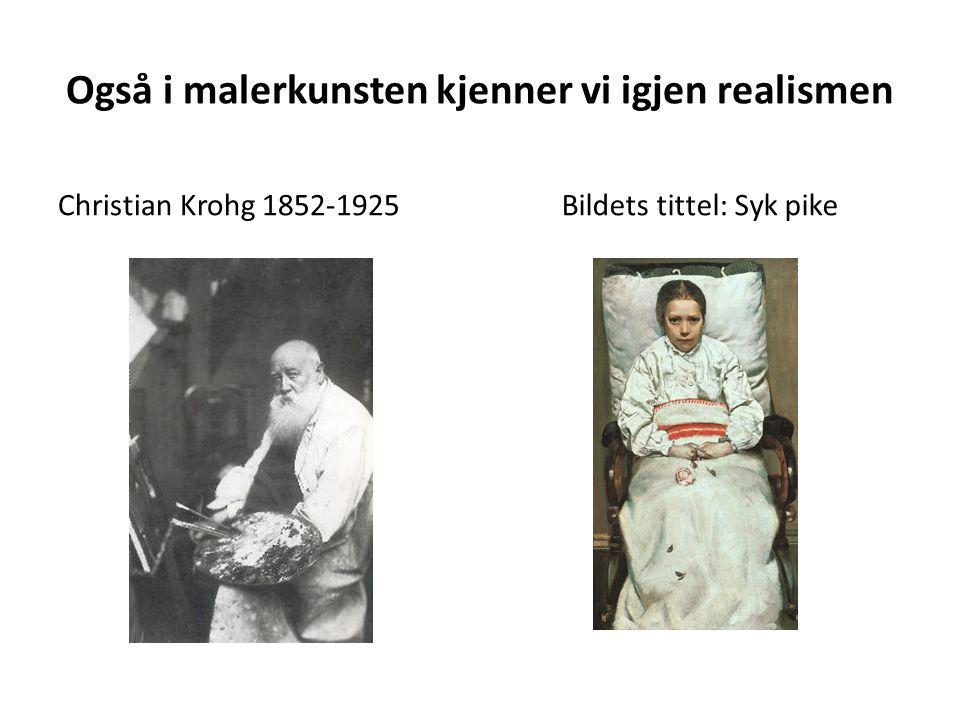 Også i malerkunsten kjenner vi igjen realismen Christian Krohg 1852-1925 Bildets tittel: Syk pike