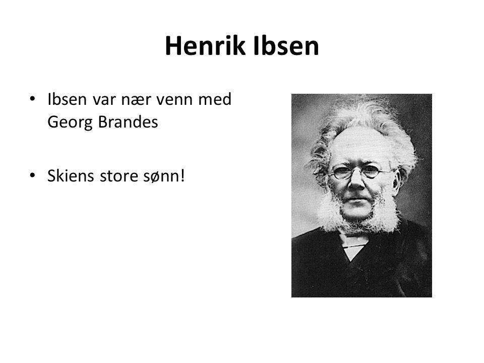 Henrik Ibsen Ibsen var nær venn med Georg Brandes Skiens store sønn!