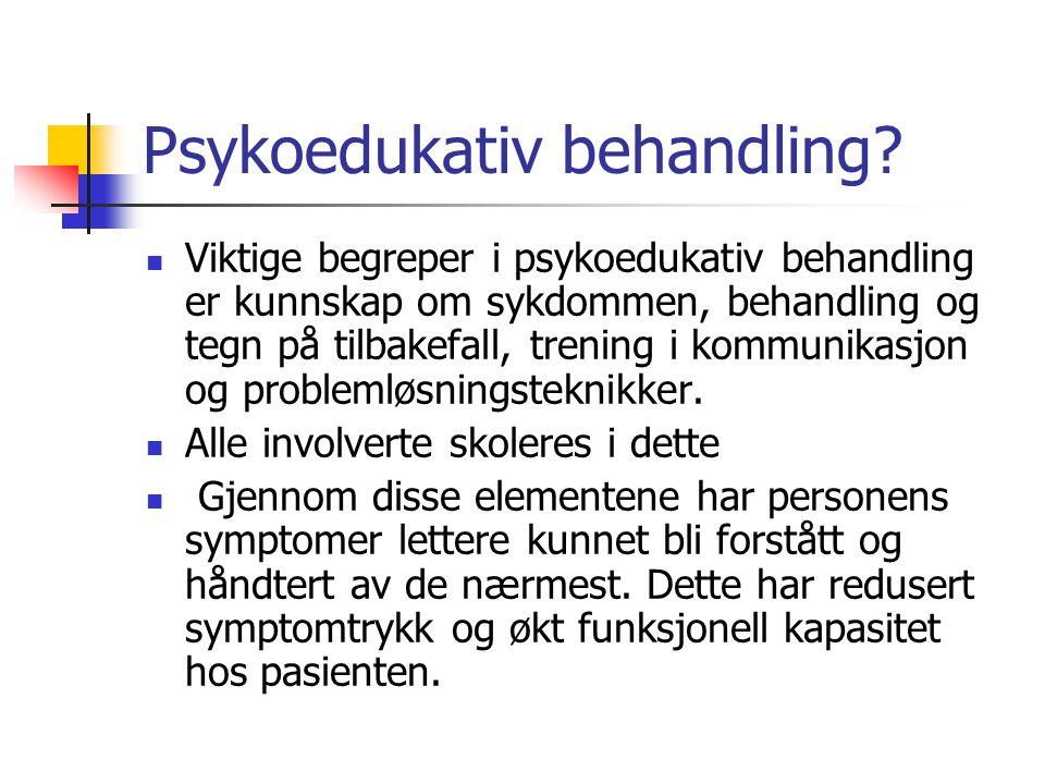 Psykoedukativ behandling? Viktige begreper i psykoedukativ behandling er kunnskap om sykdommen, behandling og tegn på tilbakefall, trening i kommunika